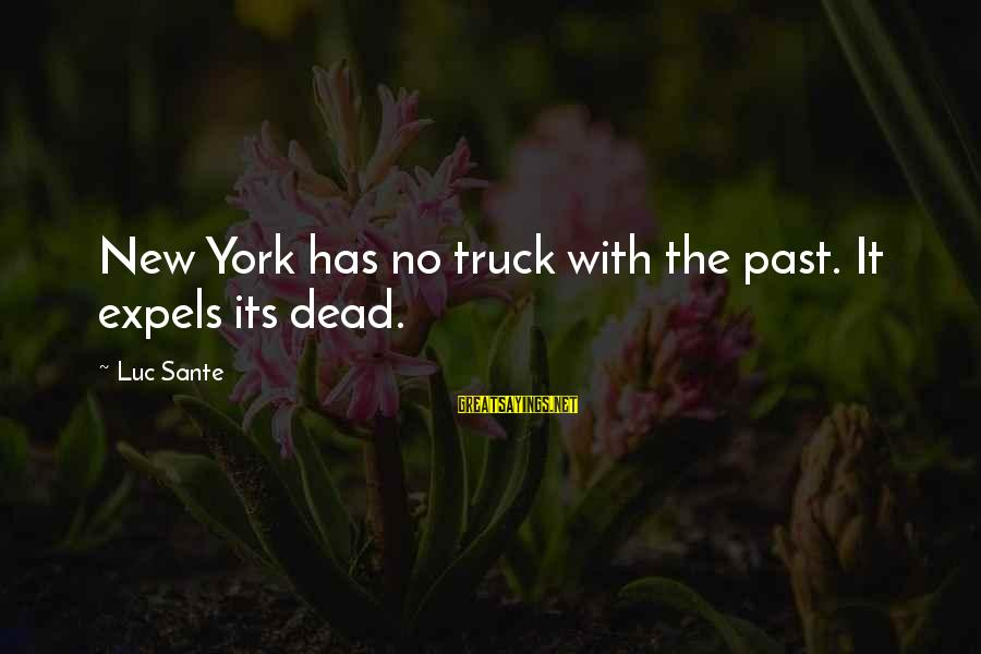 Luc Sante Sayings By Luc Sante: New York has no truck with the past. It expels its dead.