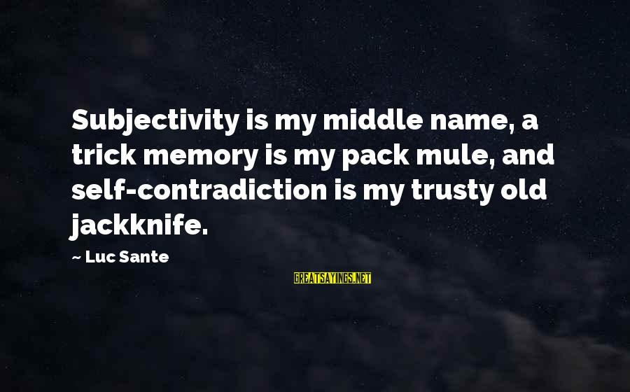 Luc Sante Sayings By Luc Sante: Subjectivity is my middle name, a trick memory is my pack mule, and self-contradiction is