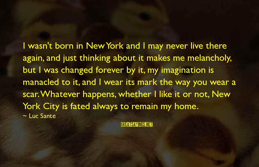 Luc Sante Sayings By Luc Sante: I wasn't born in New York and I may never live there again, and just