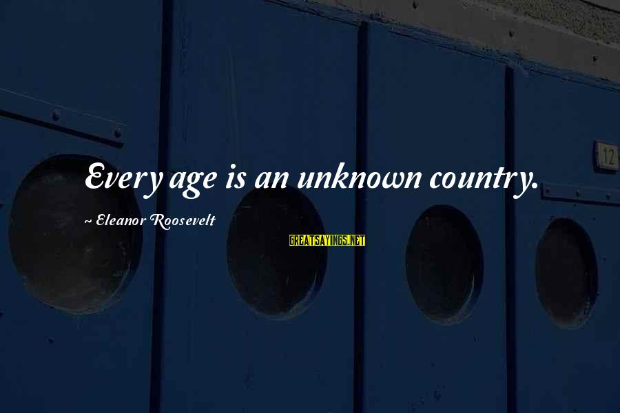 Lucas And Nathan Sayings By Eleanor Roosevelt: Every age is an unknown country.