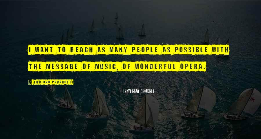 Luciano Pavarotti Sayings: I want to reach as many people as possible with the message of music, of