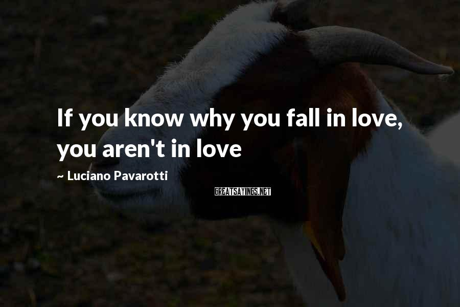 Luciano Pavarotti Sayings: If you know why you fall in love, you aren't in love