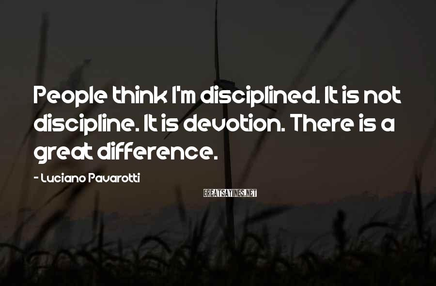 Luciano Pavarotti Sayings: People think I'm disciplined. It is not discipline. It is devotion. There is a great