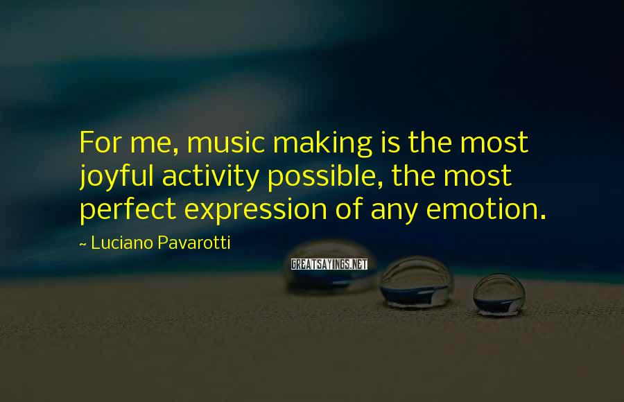 Luciano Pavarotti Sayings: For me, music making is the most joyful activity possible, the most perfect expression of