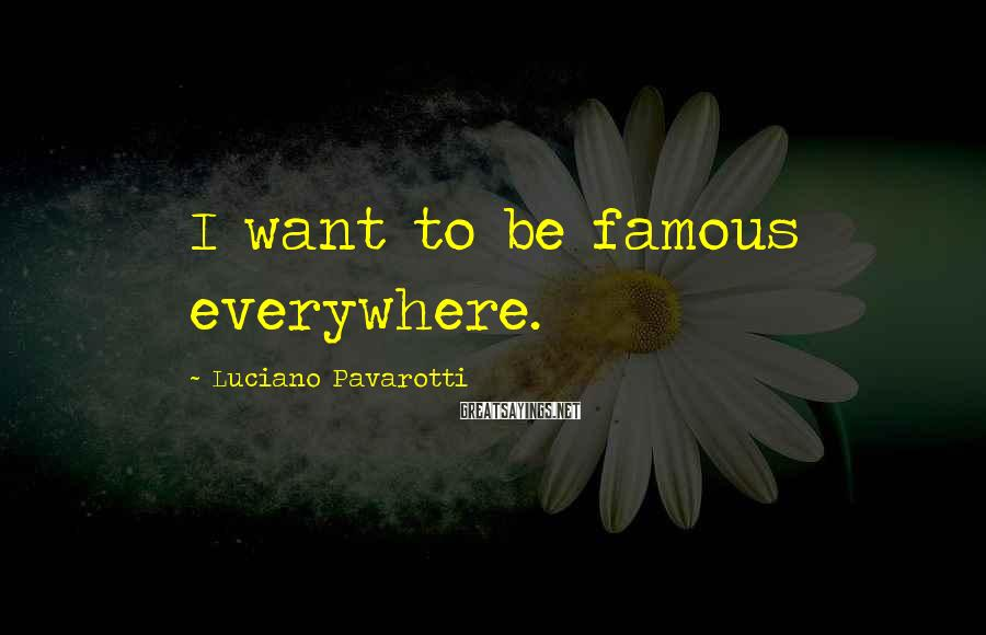 Luciano Pavarotti Sayings: I want to be famous everywhere.