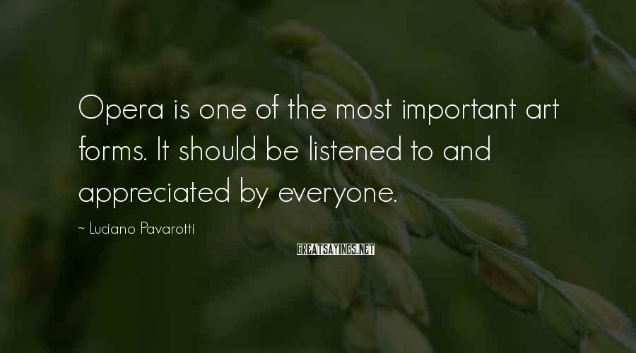Luciano Pavarotti Sayings: Opera is one of the most important art forms. It should be listened to and