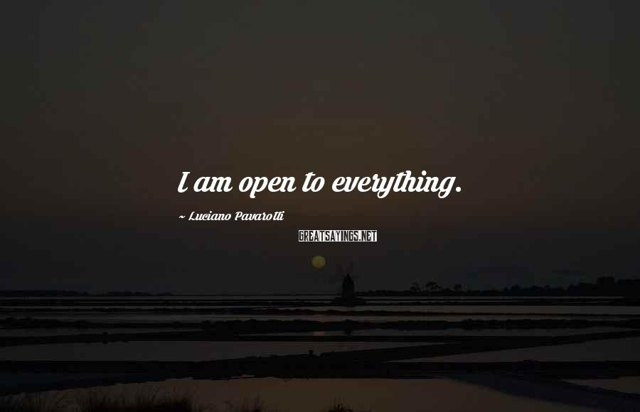 Luciano Pavarotti Sayings: I am open to everything.