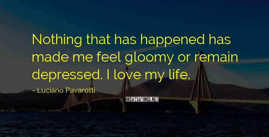 Luciano Pavarotti Sayings: Nothing that has happened has made me feel gloomy or remain depressed. I love my