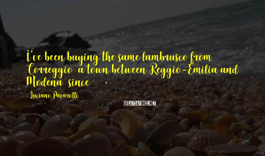 Luciano Pavarotti Sayings: I've been buying the same lambrusco from Correggio [a town between Reggio-Emilia and Modena] since