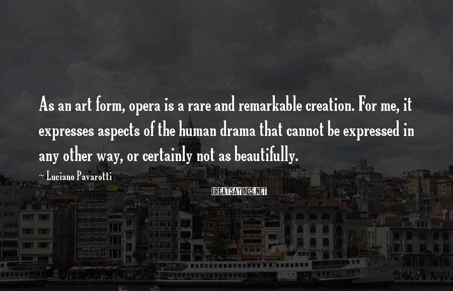 Luciano Pavarotti Sayings: As an art form, opera is a rare and remarkable creation. For me, it expresses