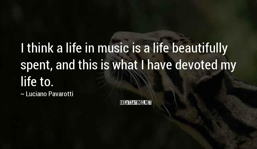 Luciano Pavarotti Sayings: I think a life in music is a life beautifully spent, and this is what