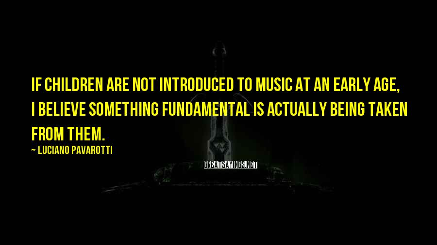 Luciano Pavarotti Sayings: If children are not introduced to music at an early age, I believe something fundamental