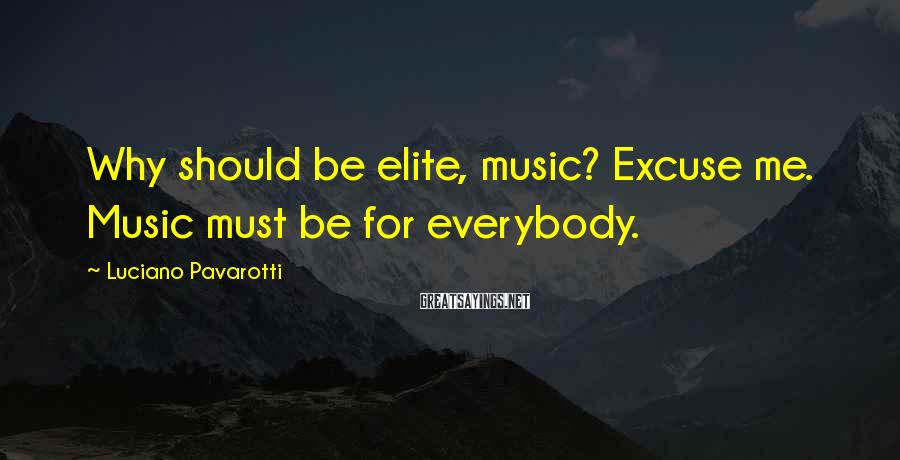 Luciano Pavarotti Sayings: Why should be elite, music? Excuse me. Music must be for everybody.