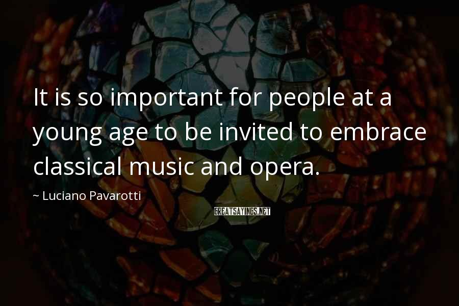 Luciano Pavarotti Sayings: It is so important for people at a young age to be invited to embrace