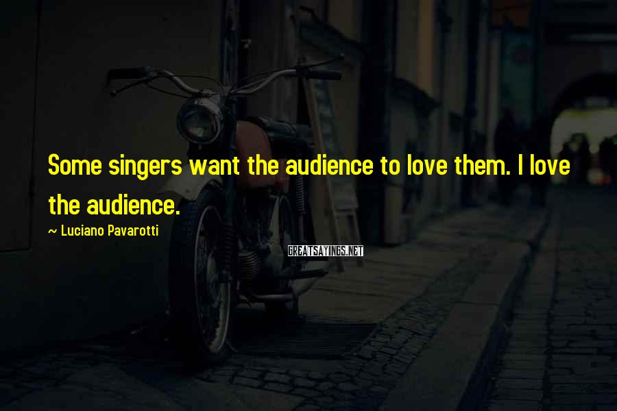 Luciano Pavarotti Sayings: Some singers want the audience to love them. I love the audience.