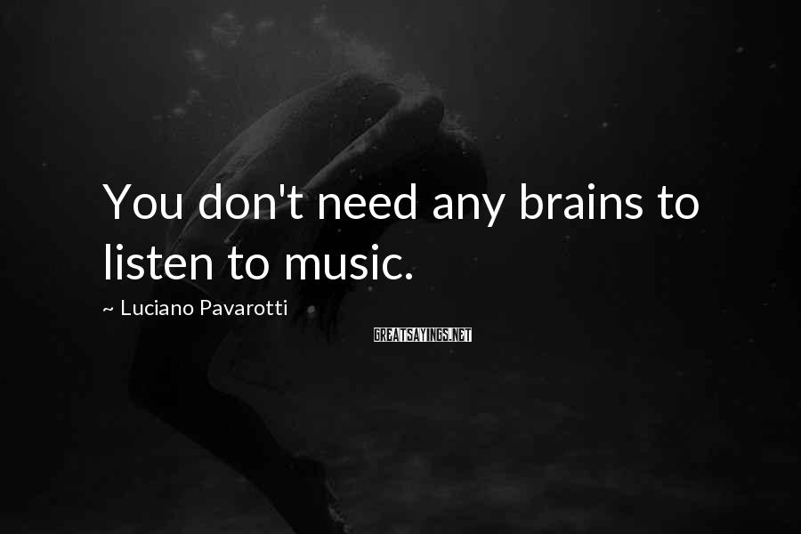 Luciano Pavarotti Sayings: You don't need any brains to listen to music.