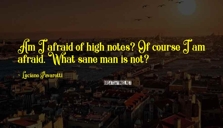Luciano Pavarotti Sayings: Am I afraid of high notes? Of course I am afraid. What sane man is