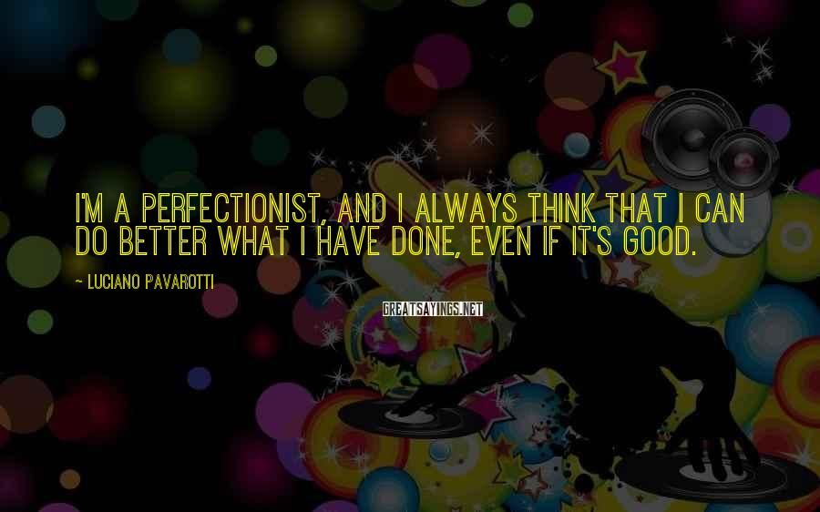 Luciano Pavarotti Sayings: I'm a perfectionist, and I always think that I can do better what I have