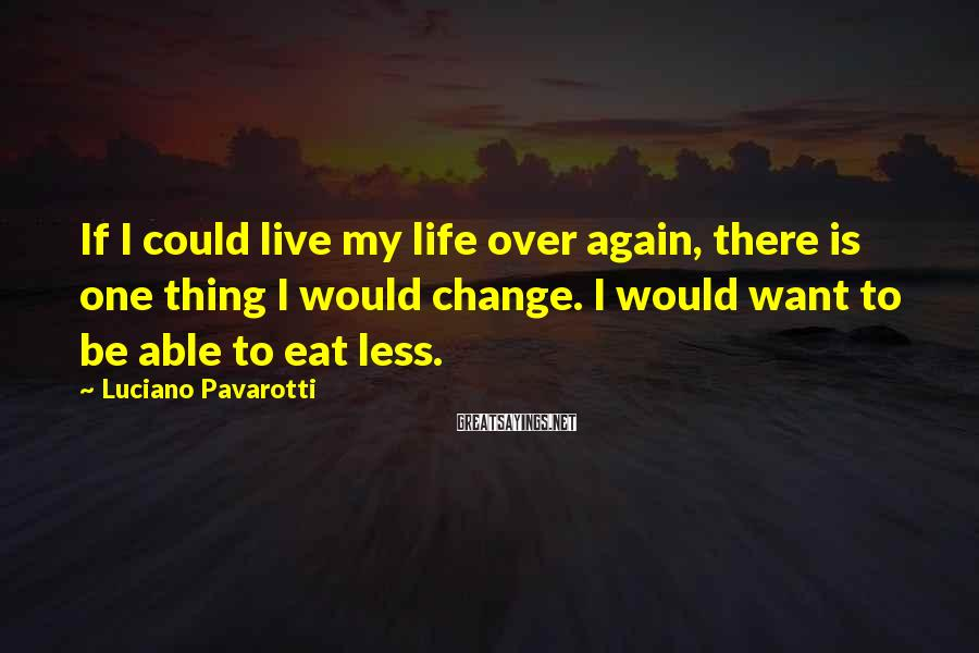 Luciano Pavarotti Sayings: If I could live my life over again, there is one thing I would change.