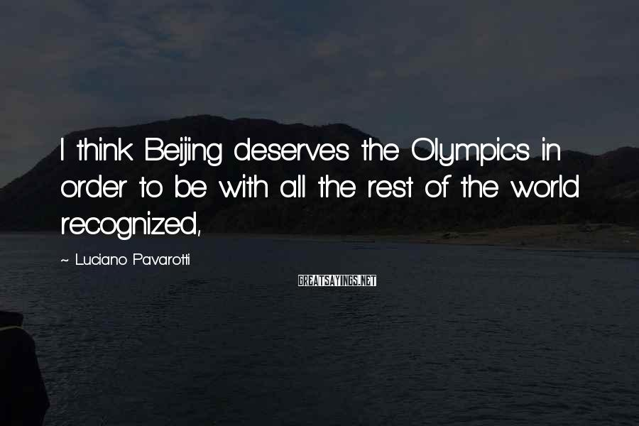 Luciano Pavarotti Sayings: I think Beijing deserves the Olympics in order to be with all the rest of