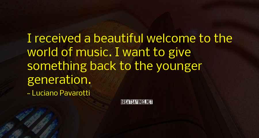 Luciano Pavarotti Sayings: I received a beautiful welcome to the world of music. I want to give something