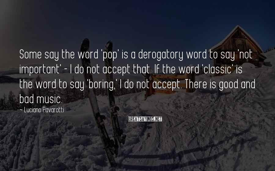 Luciano Pavarotti Sayings: Some say the word 'pop' is a derogatory word to say 'not important' - I