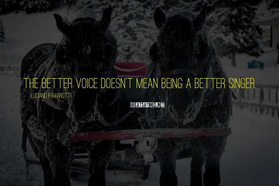 Luciano Pavarotti Sayings: The better voice doesn't mean being a better singer.