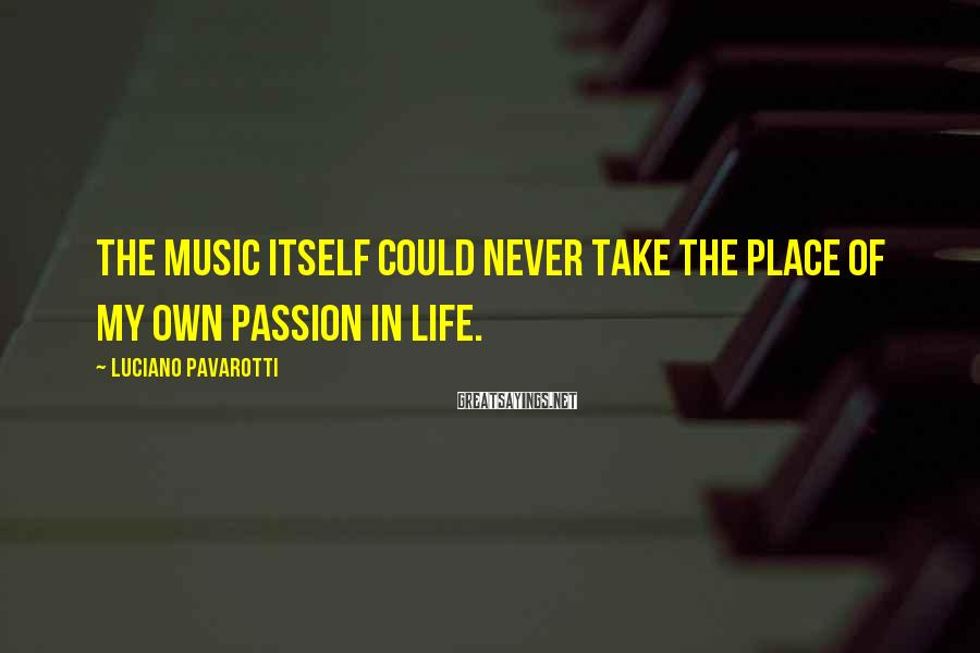 Luciano Pavarotti Sayings: The music itself could never take the place of my own passion in life.