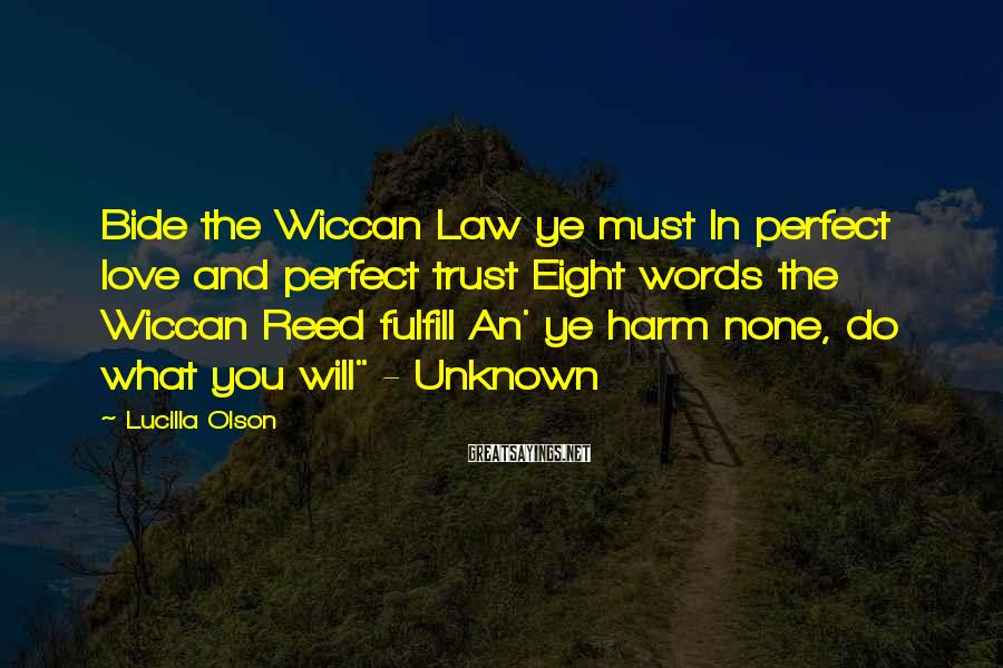 Lucilla Olson Sayings: Bide the Wiccan Law ye must In perfect love and perfect trust Eight words the