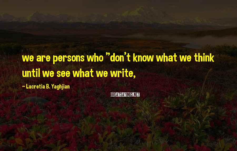 """Lucretia B. Yaghjian Sayings: we are persons who """"don't know what we think until we see what we write,"""
