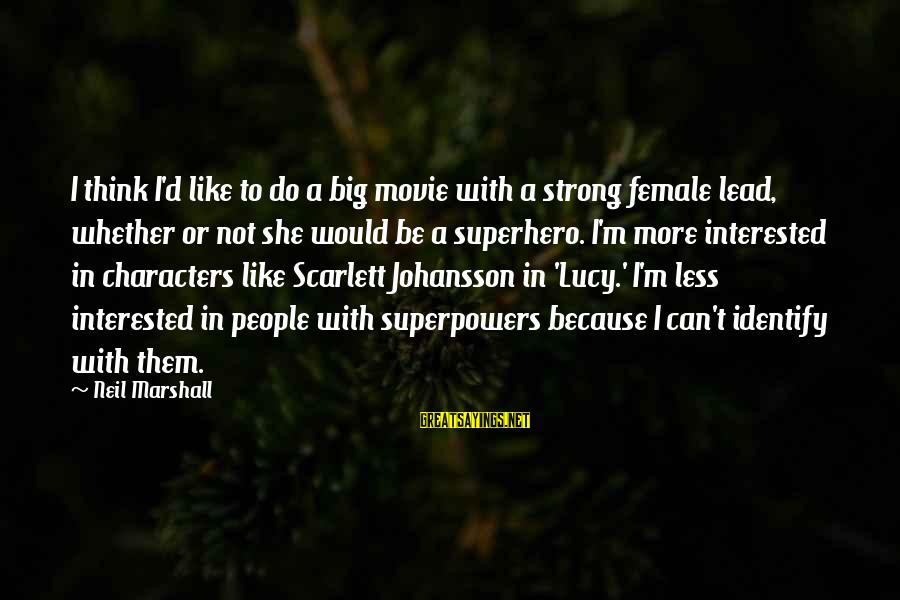 Lucy Scarlett Sayings By Neil Marshall: I think I'd like to do a big movie with a strong female lead, whether