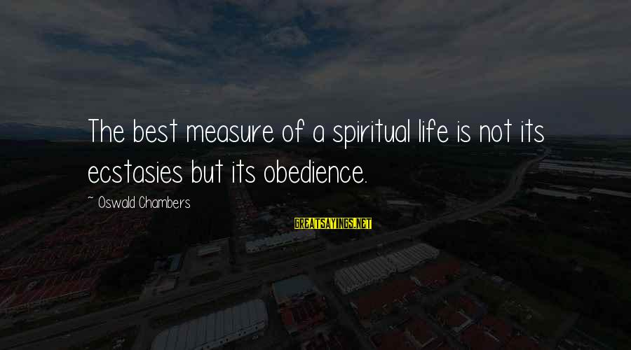 Lucy Scarlett Sayings By Oswald Chambers: The best measure of a spiritual life is not its ecstasies but its obedience.