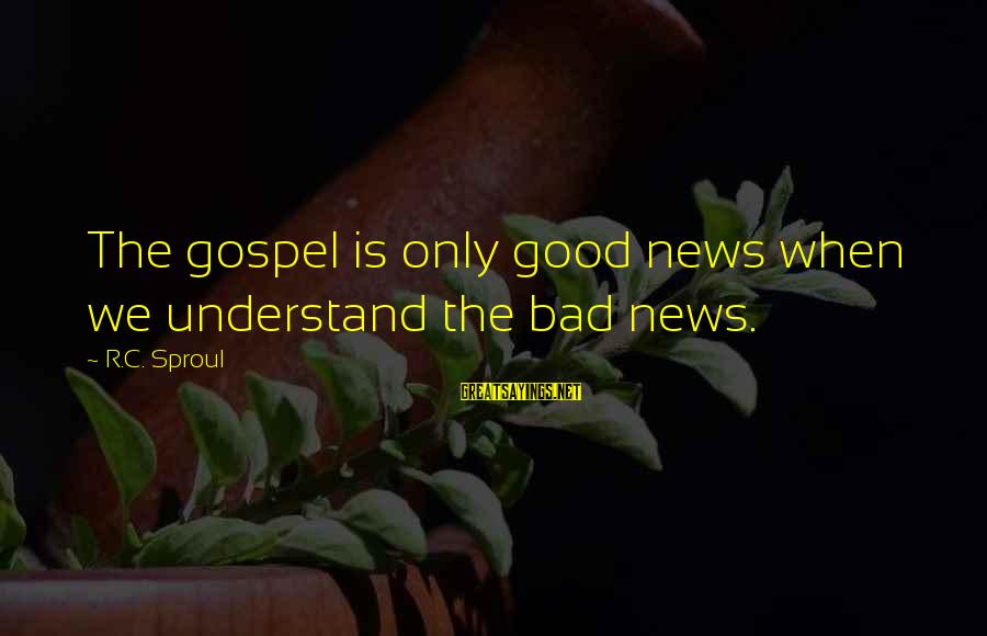 Lucy Scarlett Sayings By R.C. Sproul: The gospel is only good news when we understand the bad news.