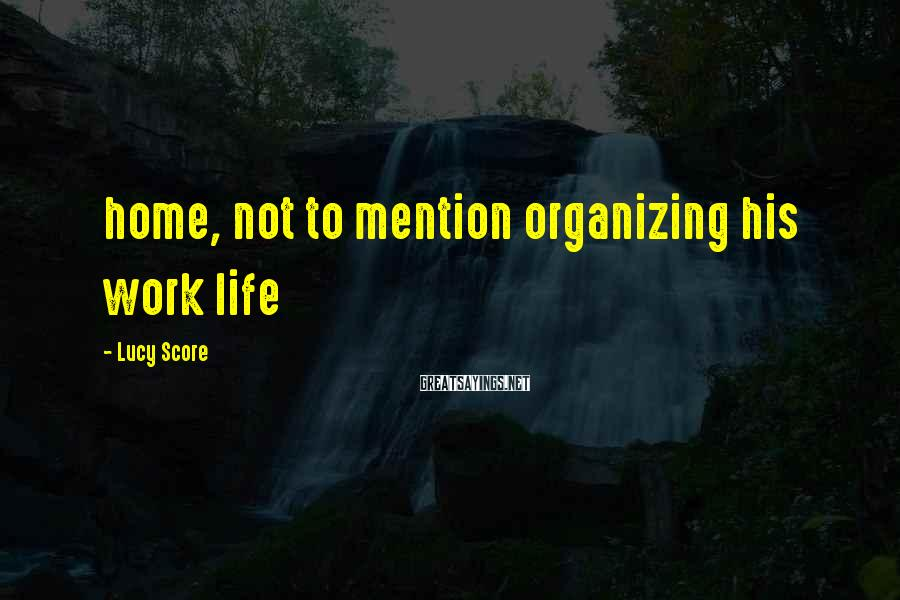Lucy Score Sayings: home, not to mention organizing his work life