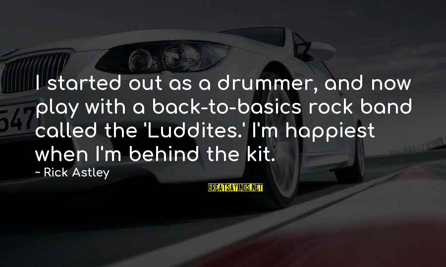 Luddites Sayings By Rick Astley: I started out as a drummer, and now play with a back-to-basics rock band called