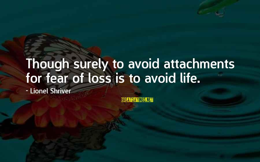 Ludlow Porch Sayings By Lionel Shriver: Though surely to avoid attachments for fear of loss is to avoid life.