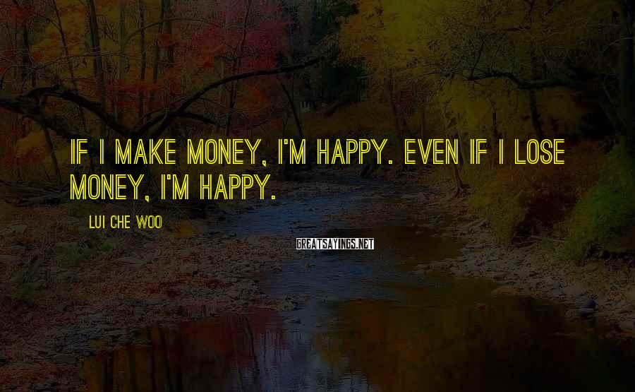 Lui Che Woo Sayings: If I make money, I'm happy. Even if I lose money, I'm happy.
