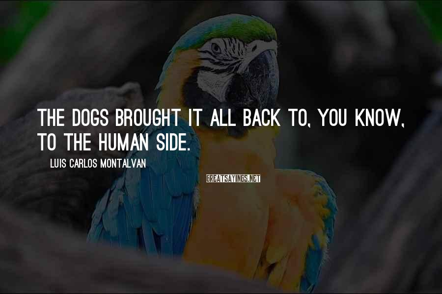 Luis Carlos Montalvan Sayings: The dogs brought it all back to, you know, to the human side.