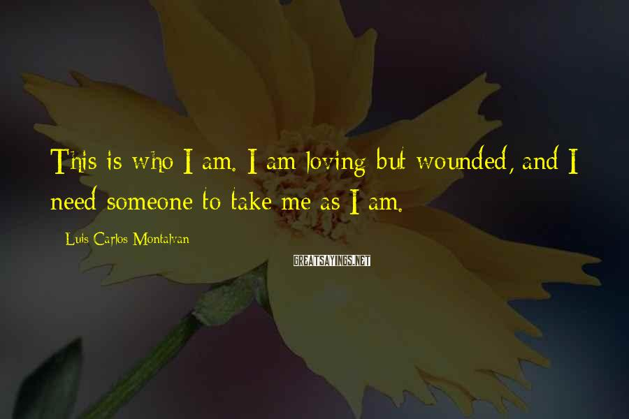 Luis Carlos Montalvan Sayings: This is who I am. I am loving but wounded, and I need someone to