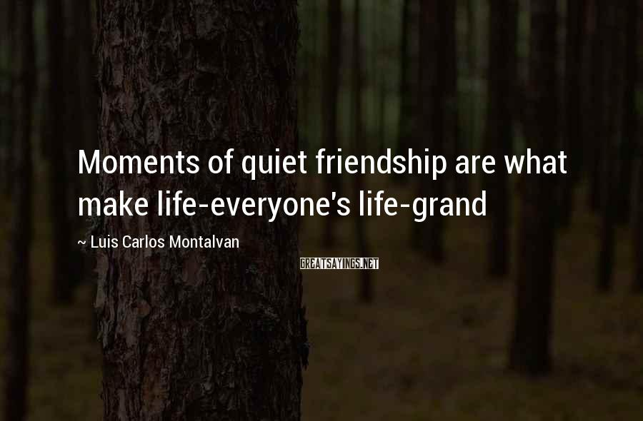 Luis Carlos Montalvan Sayings: Moments of quiet friendship are what make life-everyone's life-grand