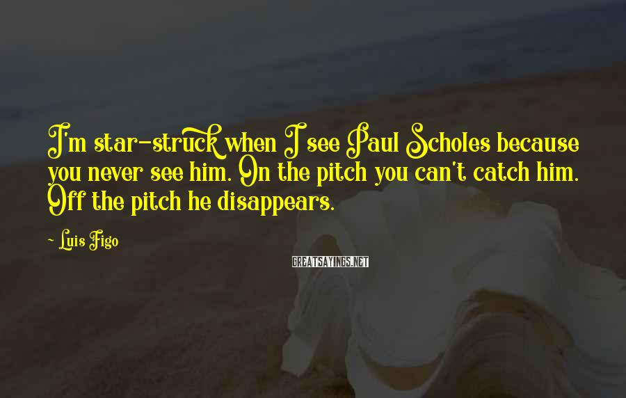 Luis Figo Sayings: I'm star-struck when I see Paul Scholes because you never see him. On the pitch