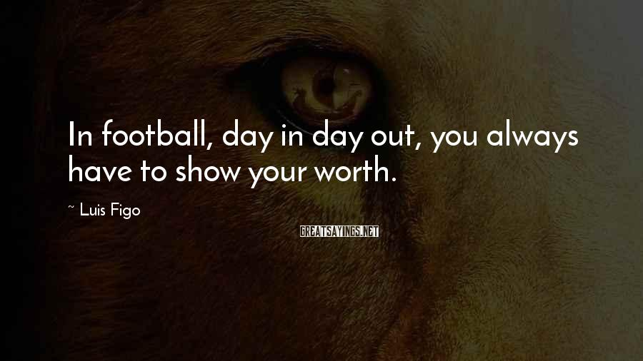 Luis Figo Sayings: In football, day in day out, you always have to show your worth.