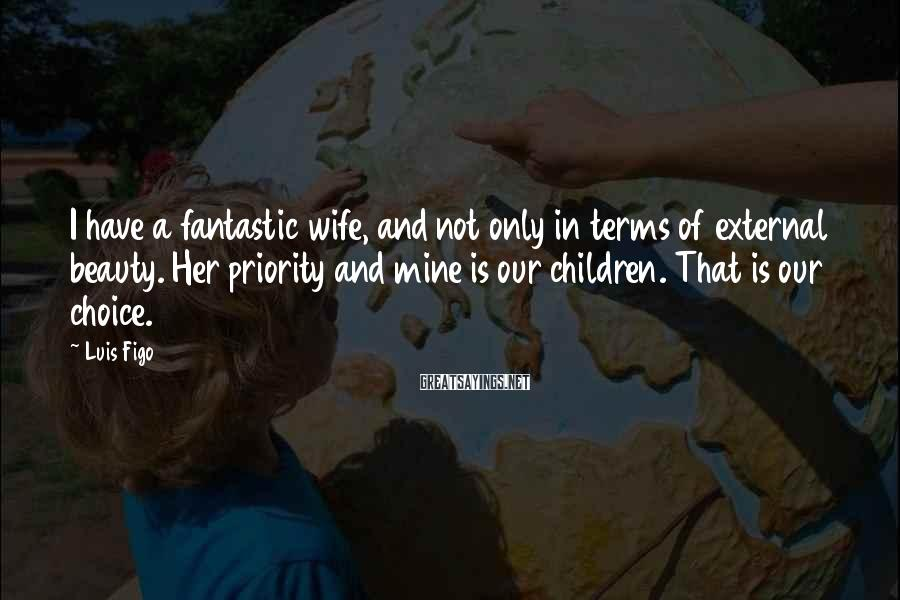Luis Figo Sayings: I have a fantastic wife, and not only in terms of external beauty. Her priority