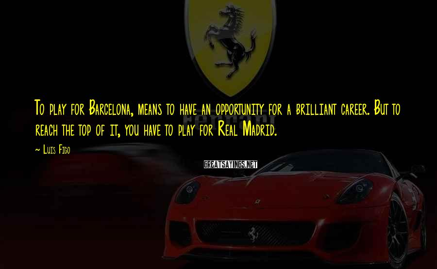 Luis Figo Sayings: To play for Barcelona, means to have an opportunity for a brilliant career. But to