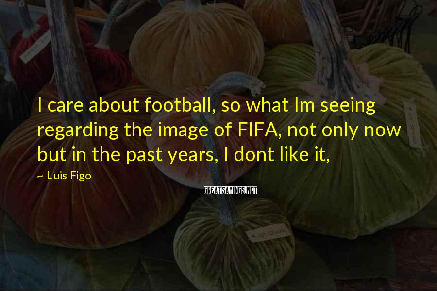Luis Figo Sayings: I care about football, so what Im seeing regarding the image of FIFA, not only