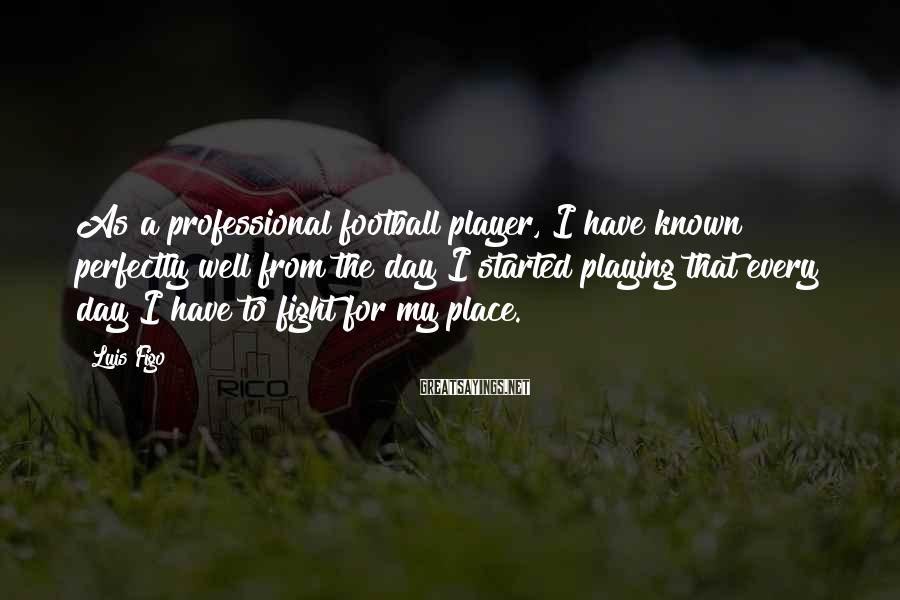 Luis Figo Sayings: As a professional football player, I have known perfectly well from the day I started