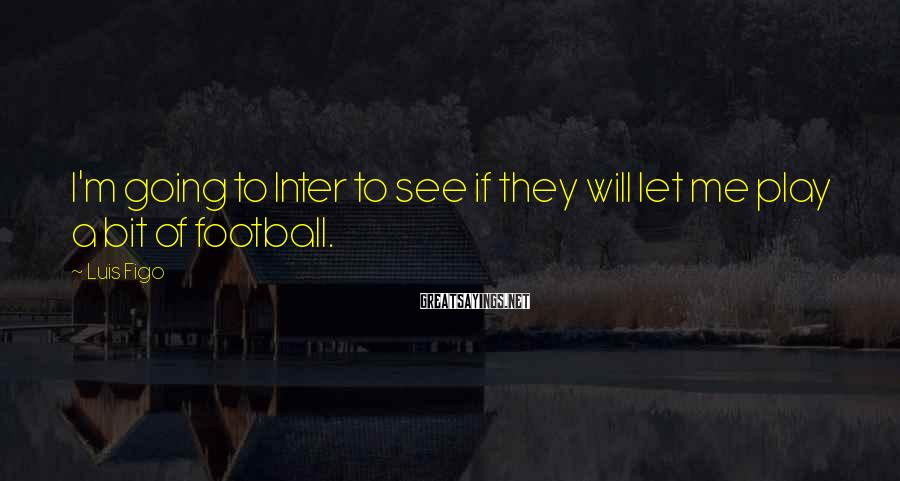 Luis Figo Sayings: I'm going to Inter to see if they will let me play a bit of