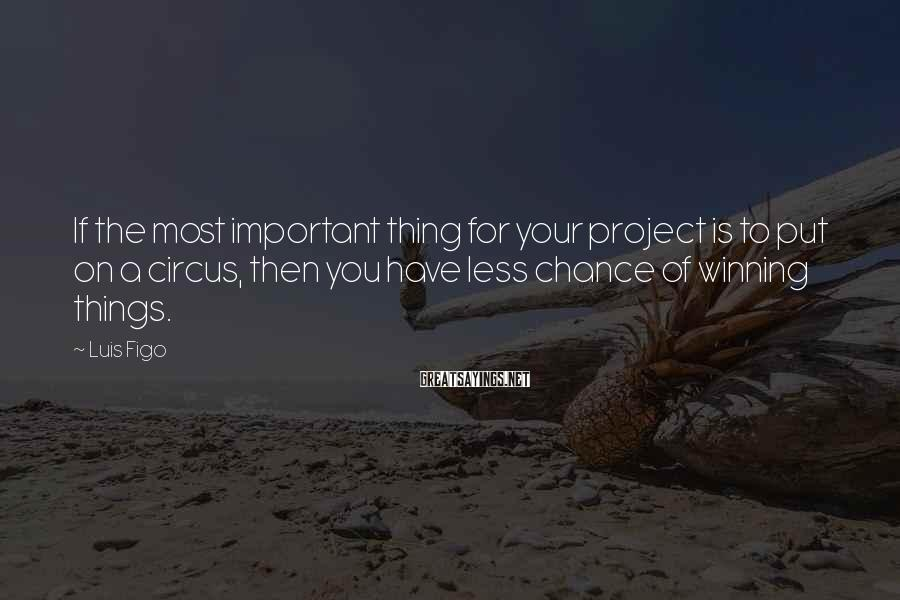 Luis Figo Sayings: If the most important thing for your project is to put on a circus, then