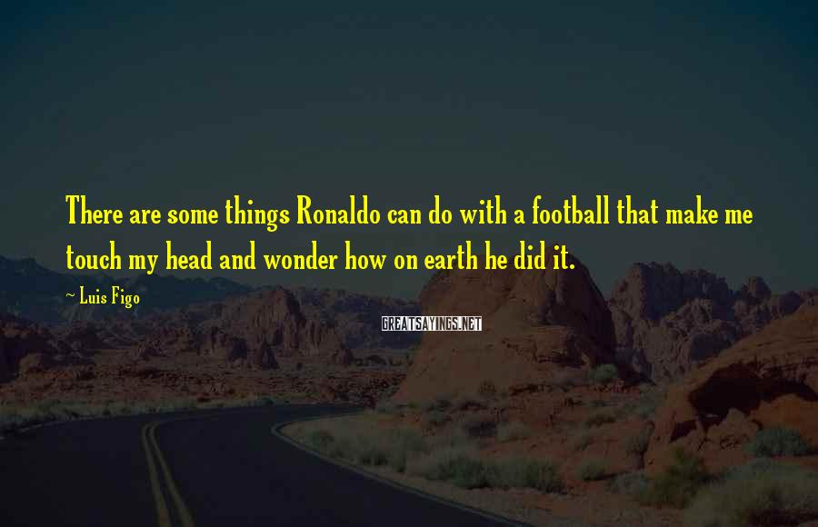 Luis Figo Sayings: There are some things Ronaldo can do with a football that make me touch my