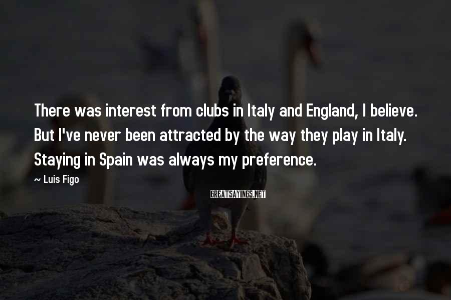 Luis Figo Sayings: There was interest from clubs in Italy and England, I believe. But I've never been
